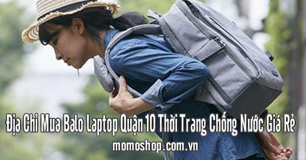 Địa Chỉ Mua Balo Laptop Quận 10 Thời Trang Chống Nước Giá Rẻ