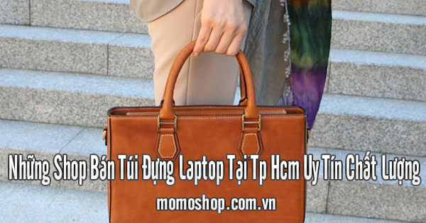 Những Shop Bán Túi Đựng Laptop Tại TPHCM Uy Tín Chất Lượng