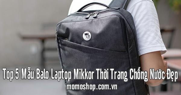 Top 5 Mẫu Balo Laptop Mikkor Thời Trang Chống Nước Đẹp