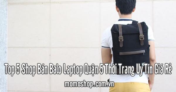 Top 5 Shop Bán Balo Laptop Quận 5 Thời Trang Uy Tín Giá Rẻ
