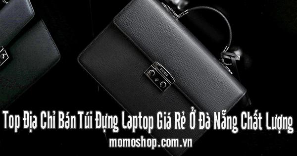 Top Địa Chỉ Bán Túi Đựng Laptop Giá Rẻ Ở Đà Nẵng Chất Lượng