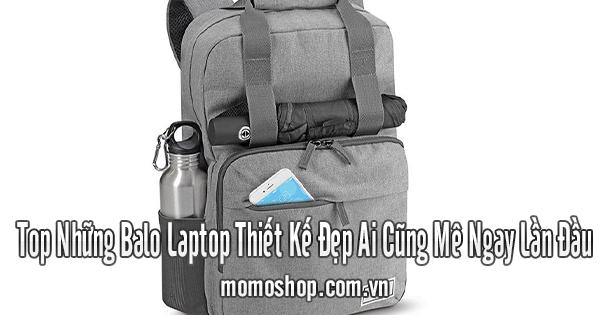 Top Những Balo Laptop Thiết Kế Đẹp Ai Cũng Mê Ngay Lần Đầu