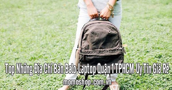 Top Những Địa Chỉ Bán Balo Laptop Quận 1 TPHCM Uy Tín Giá Rẻ