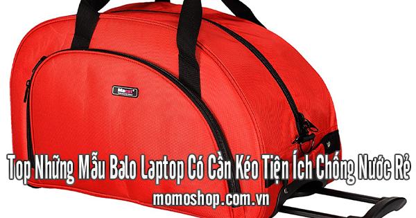 Top Những Mẫu Balo Laptop Có Cần Kéo Tiện Ích Chống Nước Rẻ