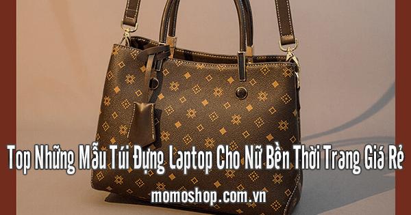 Top Những Mẫu Túi Đựng Laptop Cho Nữ Bền Thời Trang Giá Rẻ