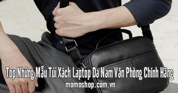Top Những Mẫu Túi Xách Laptop Da Nam Văn Phòng Chính Hãng